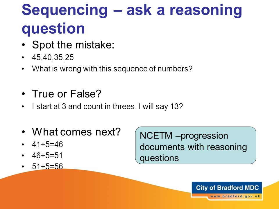 Sequencing – ask a reasoning question Spot the mistake: 45,40,35,25 What is wrong with this sequence of numbers? True or False? I start at 3 and count