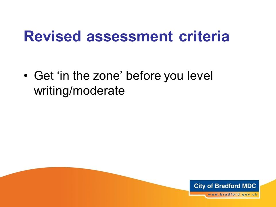 Revised assessment criteria Get 'in the zone' before you level writing/moderate