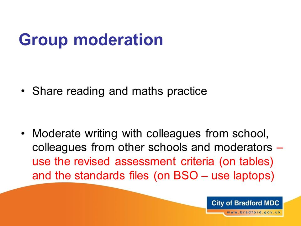 Group moderation Share reading and maths practice Moderate writing with colleagues from school, colleagues from other schools and moderators – use the