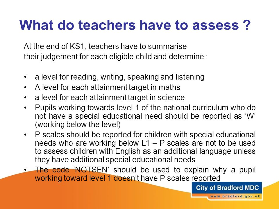 What do teachers have to assess ? At the end of KS1, teachers have to summarise their judgement for each eligible child and determine : a level for re