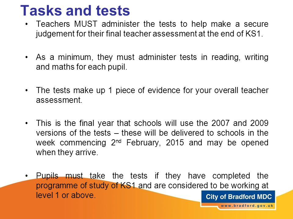 Tasks and tests Teachers MUST administer the tests to help make a secure judgement for their final teacher assessment at the end of KS1. As a minimum,