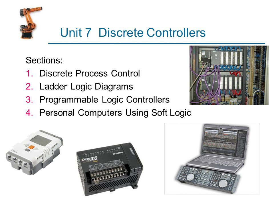 Typical PLC Operating Cycle 1.Input scan – inputs are read by processor and stored in memory 2.Program scan – control program is executed  Input values stored in memory are used in the control logic calculations to determine values of outputs 3.Output scan – output values are updated to agree with calculated values  Time to perform the three steps (scan time) varies between 1 and 25 msec