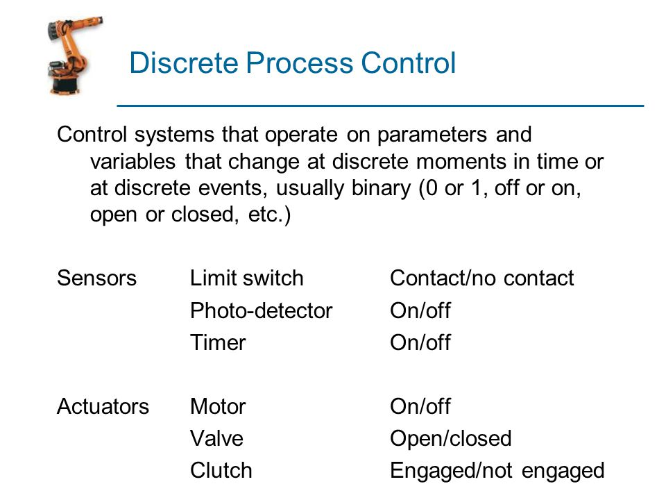 Categories of Discrete Control  Logic control – event-driven changes  Sequencing – time-driven changes  Logic Control - a switching system whose output at any moment is determined exclusively by the values of inputs  No memory  No operating characteristics that depend on time  Also called combinational logic control