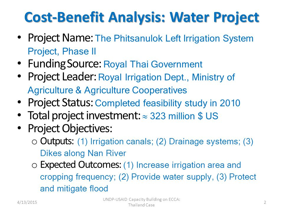 Cost-Benefit Analysis: Water Project Project Name: The Phitsanulok Left Irrigation System Project, Phase II Funding Source: Royal Thai Government Project Leader: Royal Irrigation Dept., Ministry of Agriculture & Agriculture Cooperatives Project Status: Completed feasibility study in 2010 Total project investment:  323 million $ US Project Objectives: o Outputs: (1) Irrigation canals; (2) Drainage systems; (3) Dikes along Nan River o Expected Outcomes: (1) Increase irrigation area and cropping frequency; (2) Provide water supply, (3) Protect and mitigate flood 4/13/20152 UNDP-USAID Capacity Building on ECCA: Thailand Case