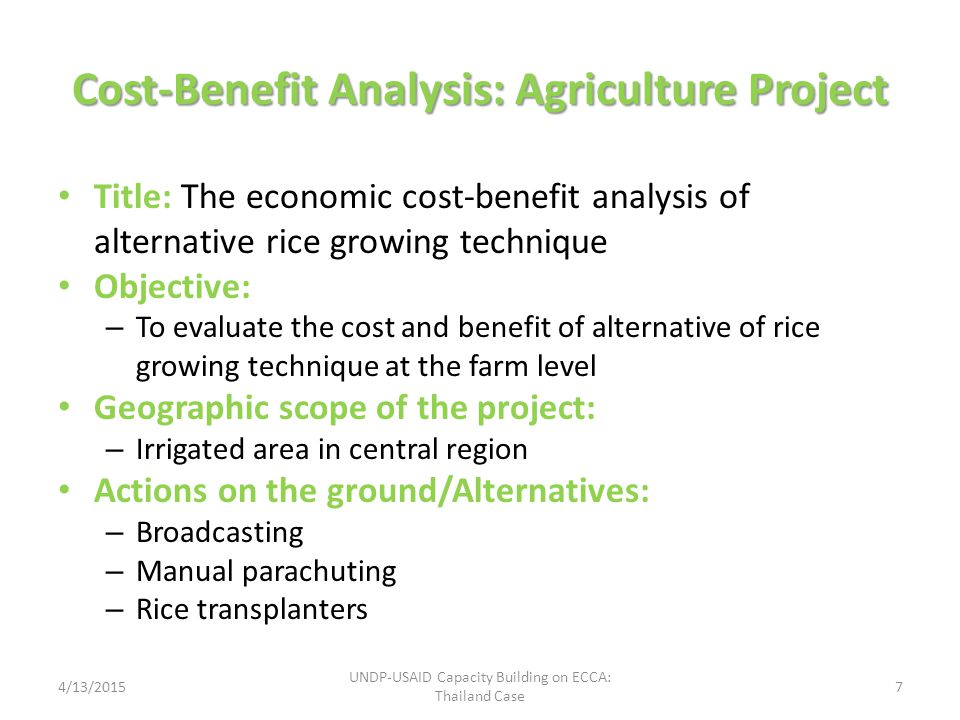 Title: The economic cost-benefit analysis of alternative rice growing technique Objective: – To evaluate the cost and benefit of alternative of rice growing technique at the farm level Geographic scope of the project: – Irrigated area in central region Actions on the ground/Alternatives: – Broadcasting – Manual parachuting – Rice transplanters 4/13/2015 UNDP-USAID Capacity Building on ECCA: Thailand Case 7 Cost-Benefit Analysis: Agriculture Project
