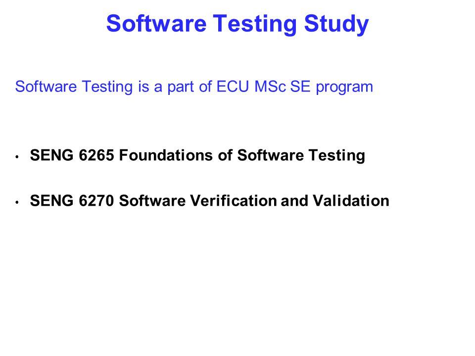 Software Testing Study Software Testing is a part of ECU MSc SE program SENG 6265 Foundations of Software Testing SENG 6270 Software Verification and