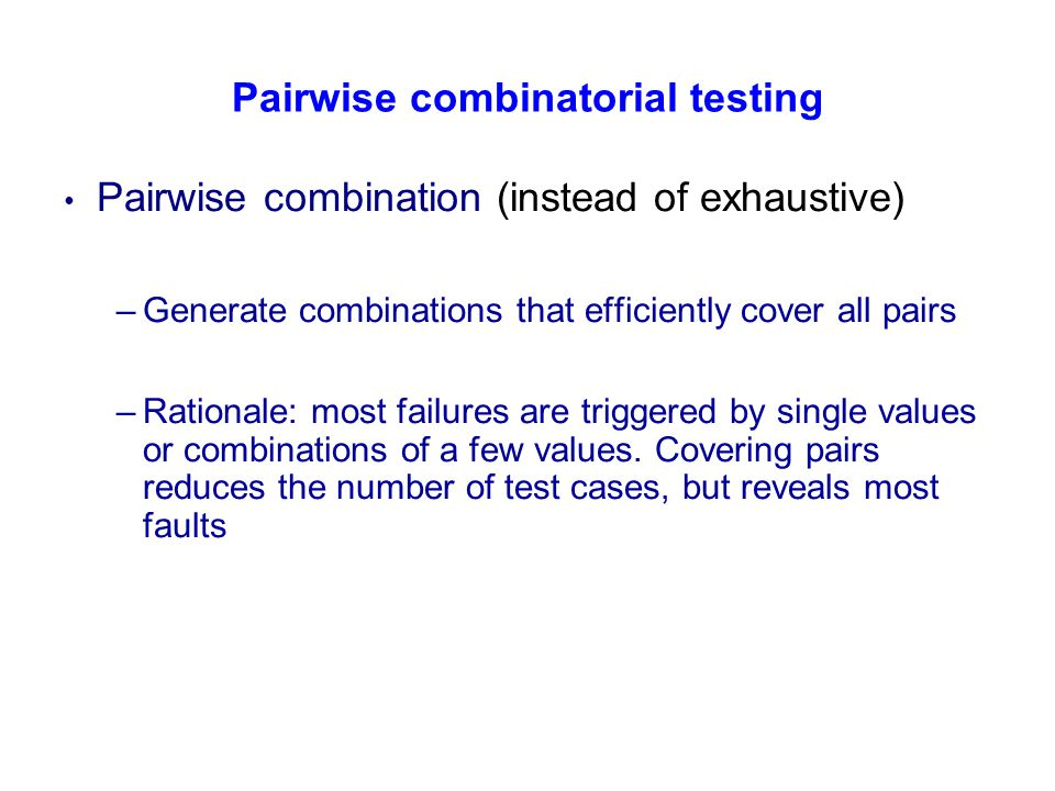 Pairwise combinatorial testing Pairwise combination (instead of exhaustive) –Generate combinations that efficiently cover all pairs –Rationale: most f
