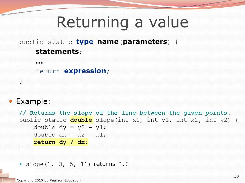 Copyright 2010 by Pearson Education 10 Returning a value public static type name ( parameters ) { statements ;... return expression ; } Example: // Re