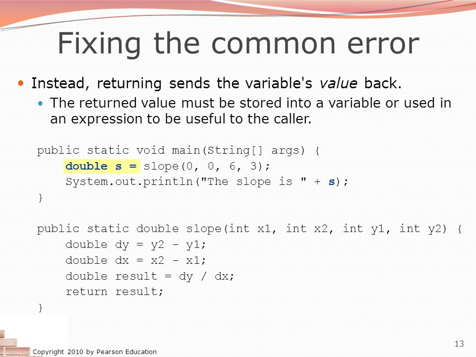Copyright 2010 by Pearson Education 13 Fixing the common error Instead, returning sends the variable's value back. The returned value must be stored i