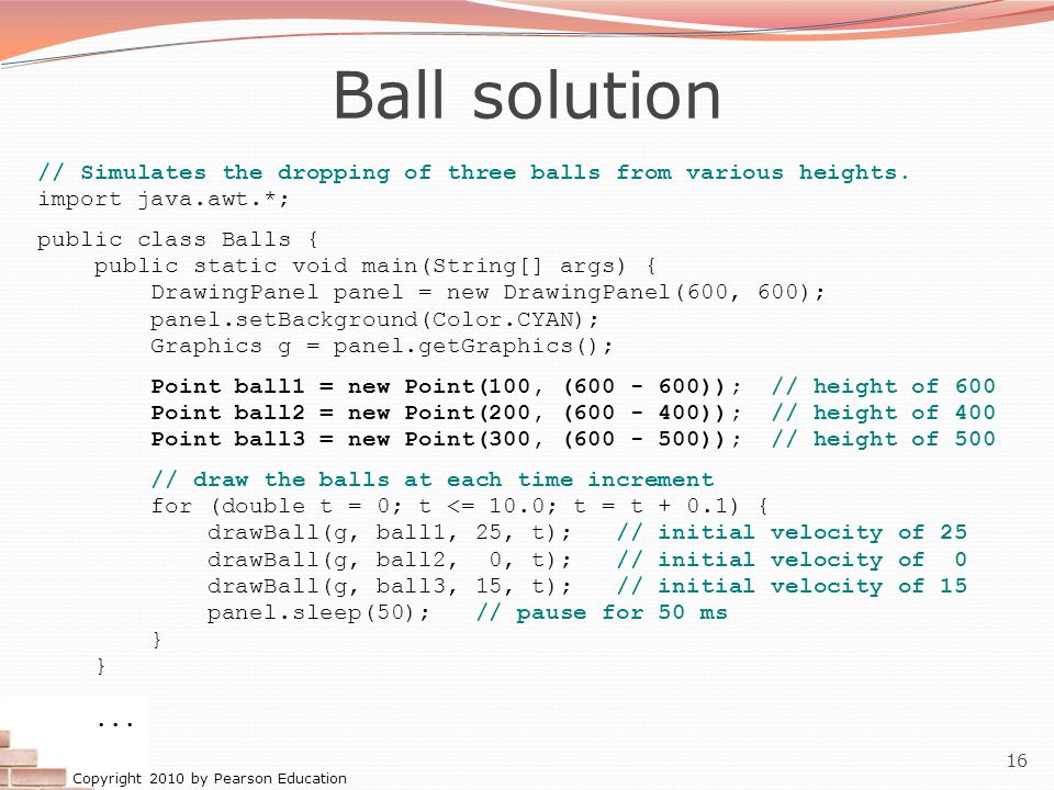 Copyright 2010 by Pearson Education 16 Ball solution // Simulates the dropping of three balls from various heights. import java.awt.*; public class Ba