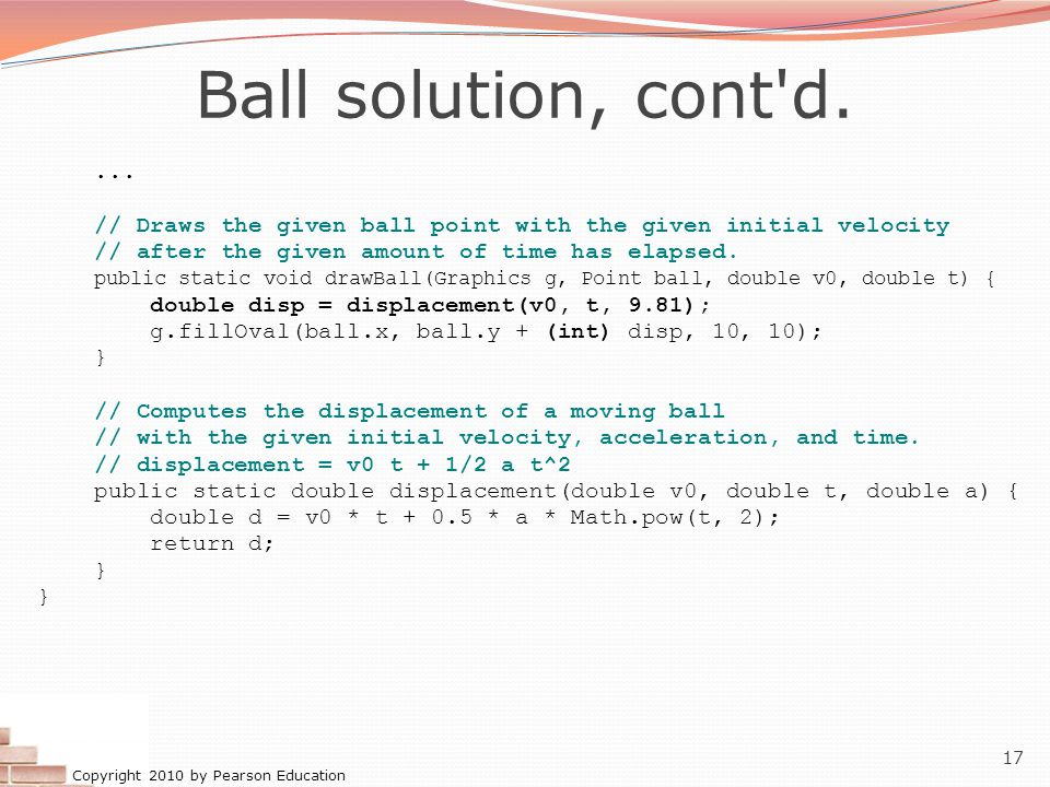 Copyright 2010 by Pearson Education 17 Ball solution, cont'd.... // Draws the given ball point with the given initial velocity // after the given amou