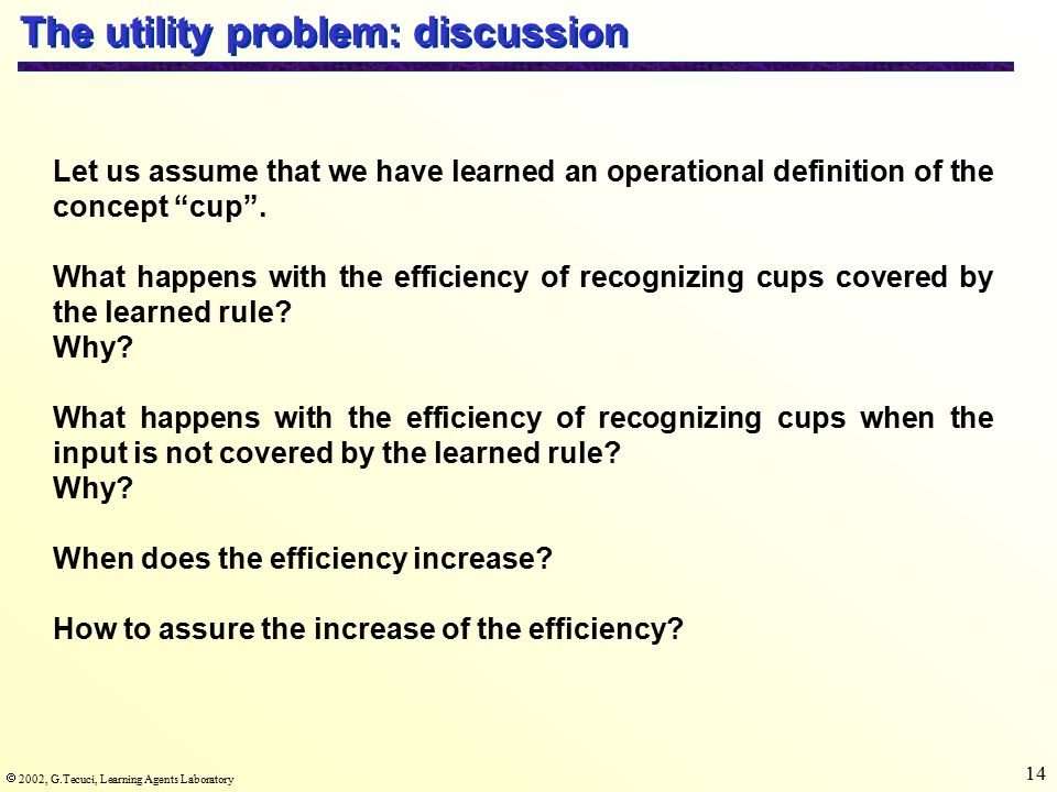  2002, G.Tecuci, Learning Agents Laboratory 14 The utility problem: discussion Let us assume that we have learned an operational definition of the concept cup .