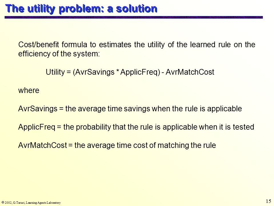  2002, G.Tecuci, Learning Agents Laboratory 15 The utility problem: a solution Cost/benefit formula to estimates the utility of the learned rule on the efficiency of the system: Utility = (AvrSavings * ApplicFreq) - AvrMatchCost where AvrSavings = the average time savings when the rule is applicable ApplicFreq = the probability that the rule is applicable when it is tested AvrMatchCost = the average time cost of matching the rule