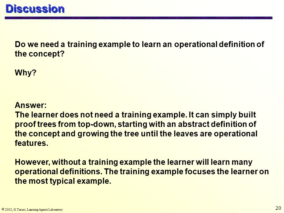  2002, G.Tecuci, Learning Agents Laboratory 20 Discussion Do we need a training example to learn an operational definition of the concept.