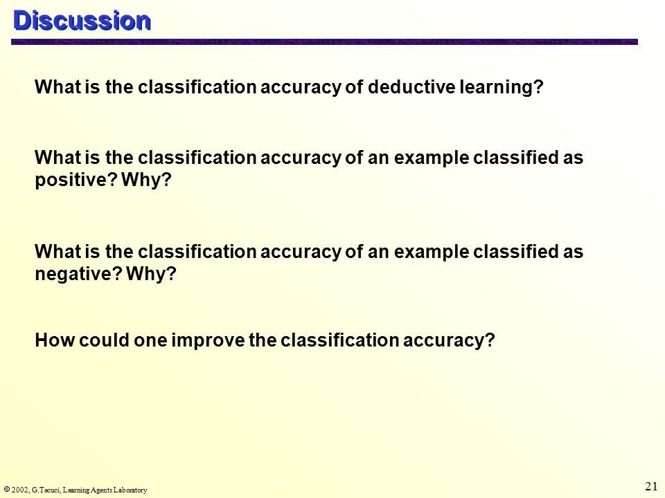  2002, G.Tecuci, Learning Agents Laboratory 21 Discussion What is the classification accuracy of deductive learning.
