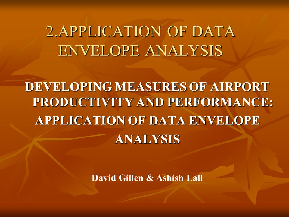 2.APPLICATION OF DATA ENVELOPE ANALYSIS DEVELOPING MEASURES OF AIRPORT PRODUCTIVITY AND PERFORMANCE: APPLICATION OF DATA ENVELOPE ANALYSIS David Gillen & Ashish Lall