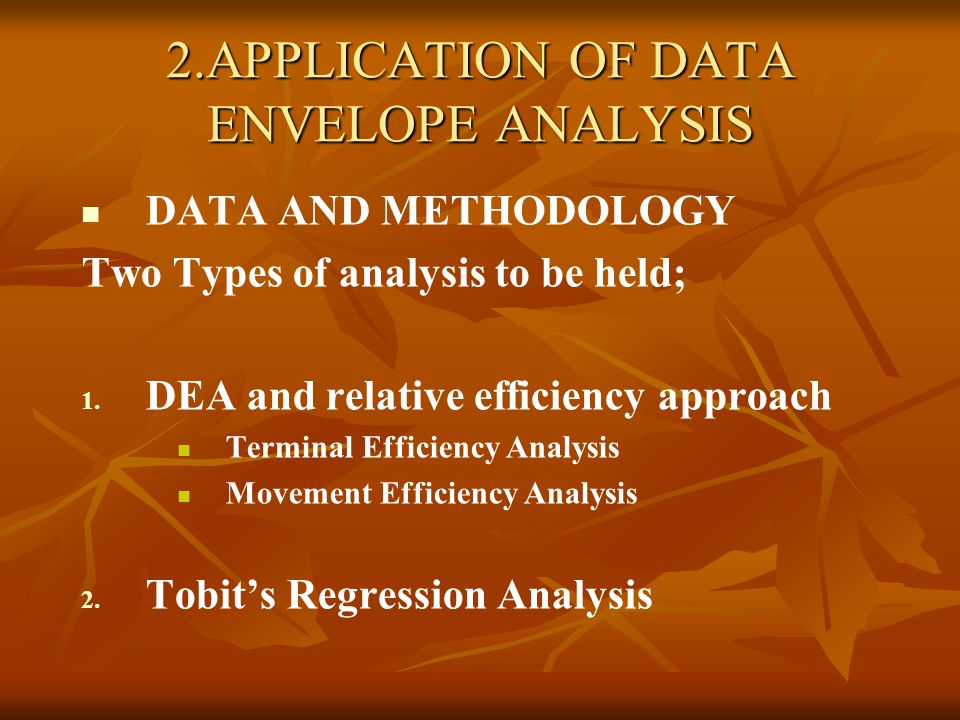 2.APPLICATION OF DATA ENVELOPE ANALYSIS DATA AND METHODOLOGY Two Types of analysis to be held; 1.