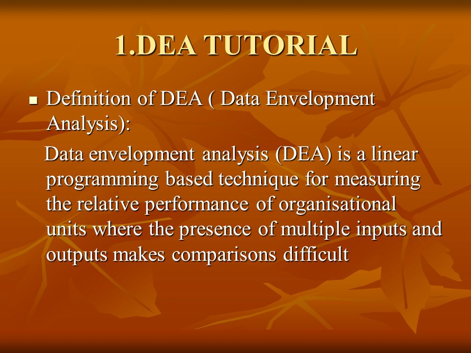 1.DEA TUTORIAL Definition of DEA ( Data Envelopment Analysis): Definition of DEA ( Data Envelopment Analysis): Data envelopment analysis (DEA) is a linear programming based technique for measuring the relative performance of organisational units where the presence of multiple inputs and outputs makes comparisons difficult Data envelopment analysis (DEA) is a linear programming based technique for measuring the relative performance of organisational units where the presence of multiple inputs and outputs makes comparisons difficult