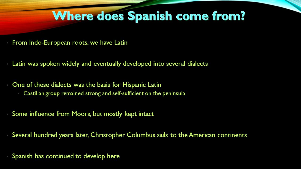 From Indo-European roots, we have Latin Latin was spoken widely and eventually developed into several dialects One of these dialects was the basis for Hispanic Latin Castilian group remained strong and self-sufficient on the peninsula Some influence from Moors, but mostly kept intact Several hundred years later, Christopher Columbus sails to the American continents Spanish has continued to develop here