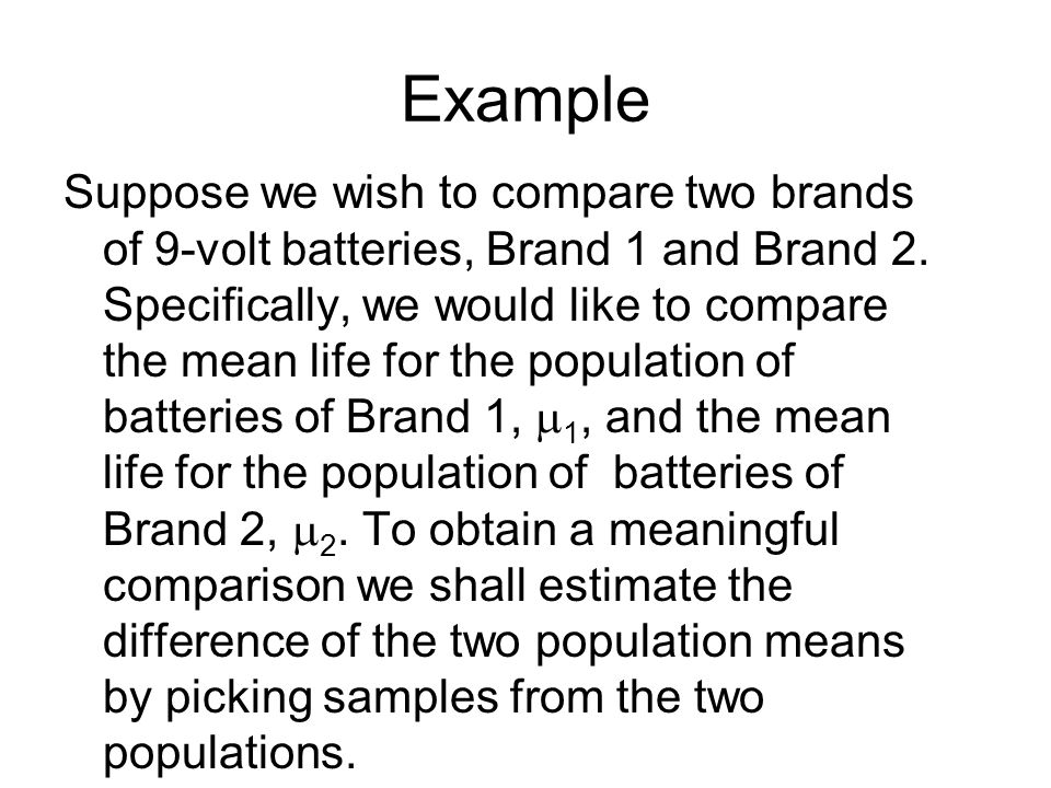 Example Suppose we wish to compare two brands of 9-volt batteries, Brand 1 and Brand 2. Specifically, we would like to compare the mean life for the p