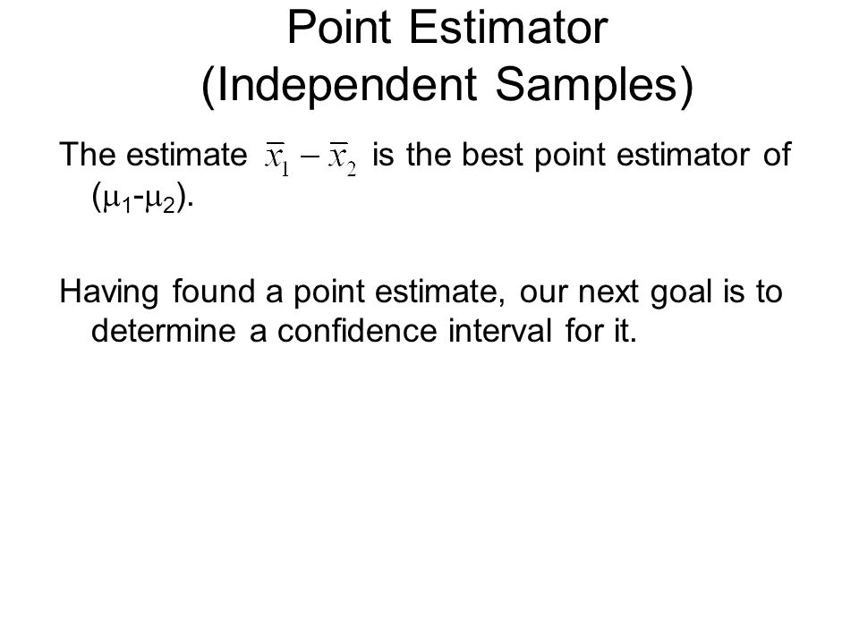 Point Estimator (Independent Samples) The estimate is the best point estimator of (  1 -  2 ). Having found a point estimate, our next goal is to de