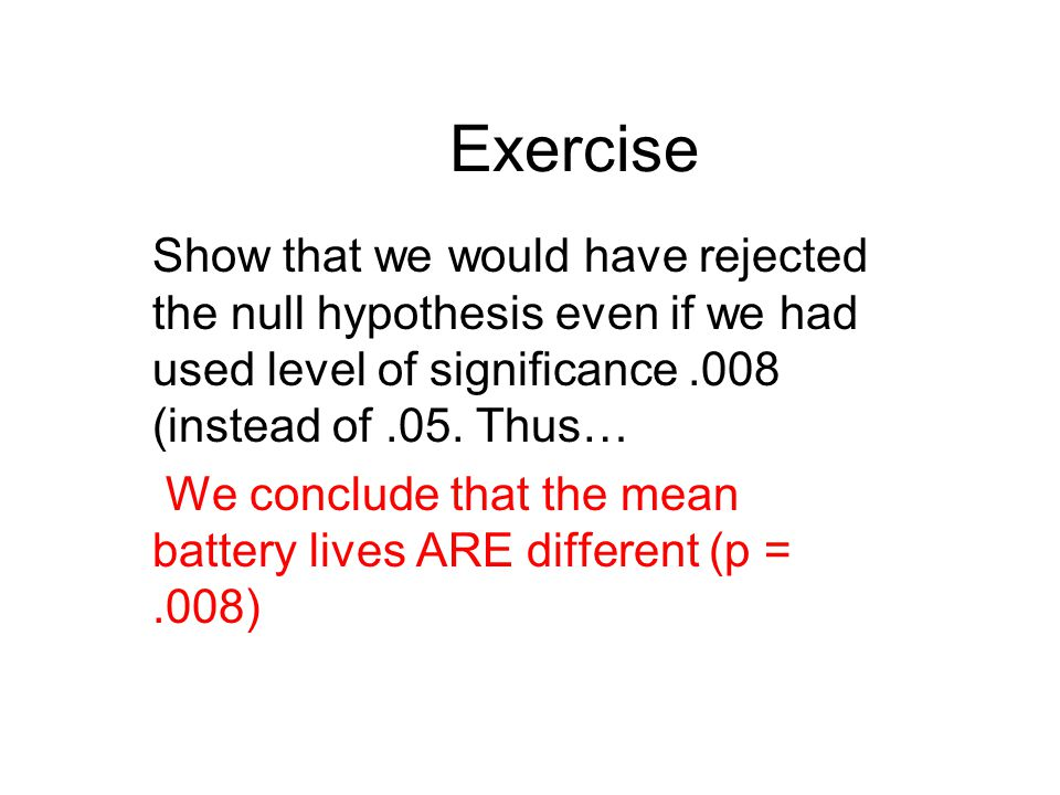 Exercise Show that we would have rejected the null hypothesis even if we had used level of significance.008 (instead of.05. Thus… We conclude that the