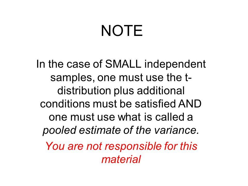NOTE In the case of SMALL independent samples, one must use the t- distribution plus additional conditions must be satisfied AND one must use what is