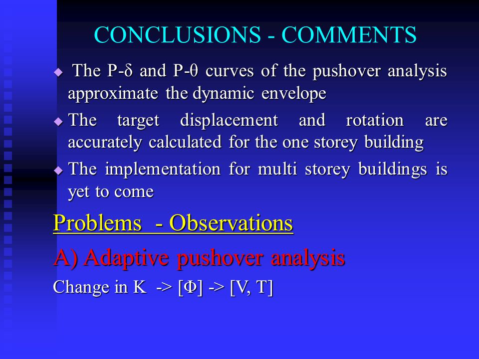 CONCLUSIONS - COMMENTS  The Ρ-δ and Ρ-θ curves of the pushover analysis approximate the dynamic envelope  The target displacement and rotation are accurately calculated for the one storey building  The implementation for multi storey buildings is yet to come Problems - Observations Α) Adaptive pushover analysis Change in Κ -> [Φ] -> [V, T]
