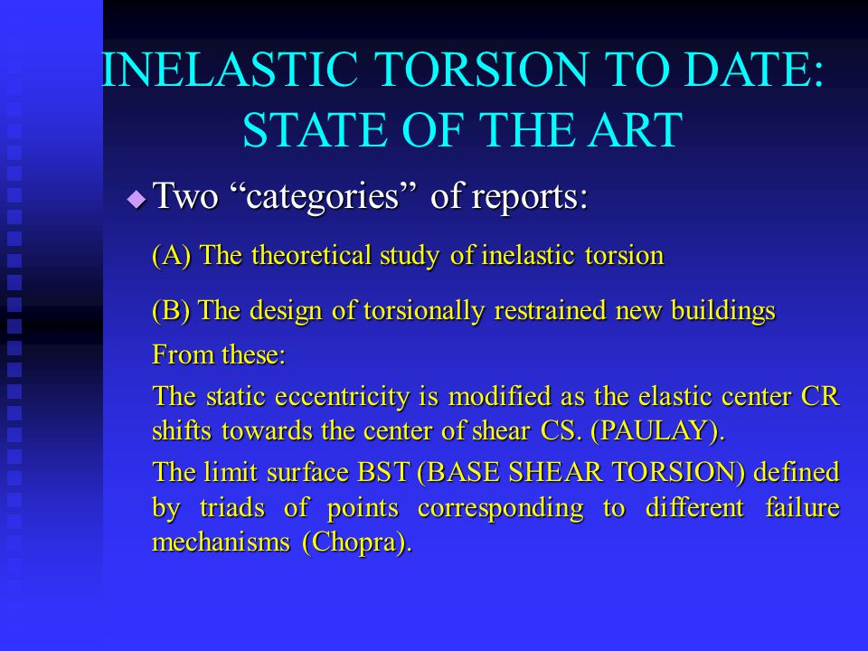 INELASTIC TORSION TO DATE: STATE OF THE ART  Two categories of reports: (Α) The theoretical study of inelastic torsion (Β) The design of torsionally restrained new buildings From these: The static eccentricity is modified as the elastic center CR shifts towards the center of shear CS.