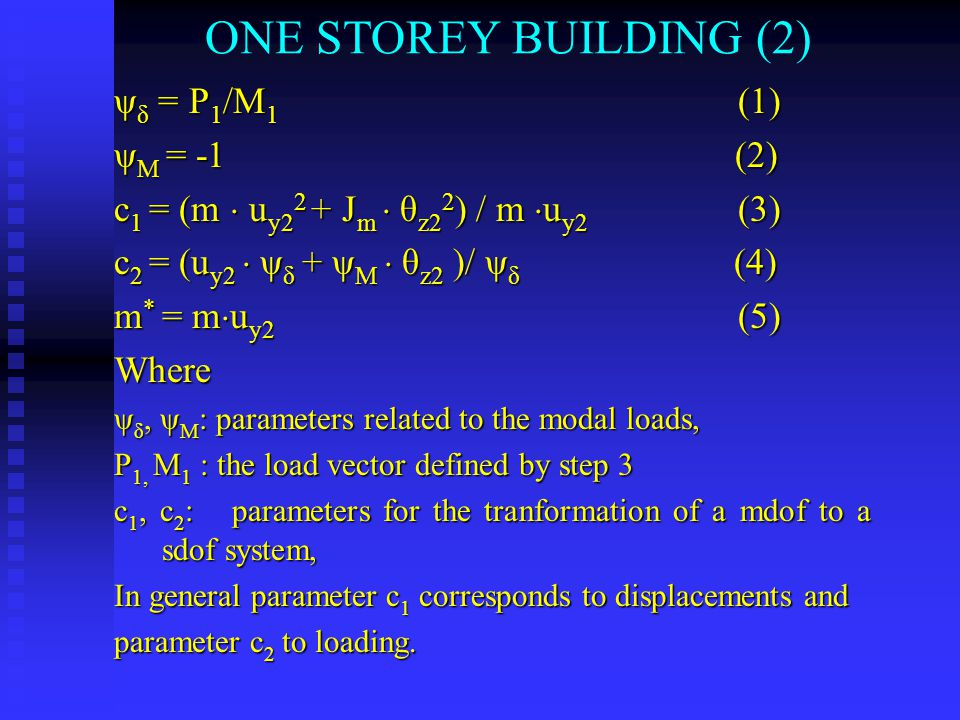 ONE STOREY BUILDING (2) ψ δ = P 1 /M 1 (1) ψ Μ = -1 (2) c 1 = (m  u y2 2 + J m  θ z2 2 ) / m  u y2 (3) c 2 = (u y2  ψ δ + ψ M  θ z2 )/ ψ δ (4) m * = m  u y2 (5) Where ψ δ, ψ Μ : parameters related to the modal loads, P 1, M 1 : the load vector defined by step 3 c 1, c 2 : parameters for the tranformation of a mdof to a sdof system, In general parameter c 1 corresponds to displacements and parameter c 2 to loading.