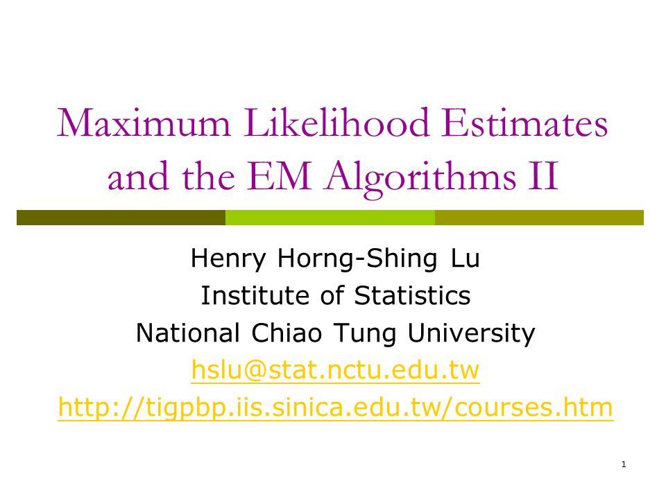 1 Maximum Likelihood Estimates and the EM Algorithms II Henry Horng-Shing Lu Institute of Statistics National Chiao Tung University hslu@stat.nctu.edu