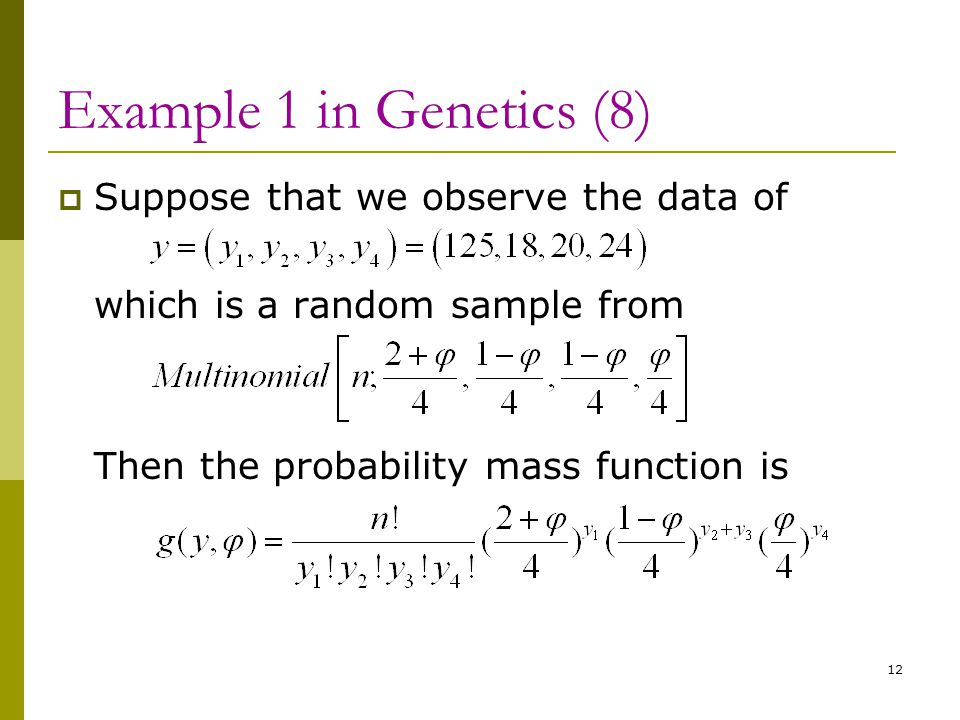 Example 1 in Genetics (8)  Suppose that we observe the data of which is a random sample from Then the probability mass function is 12