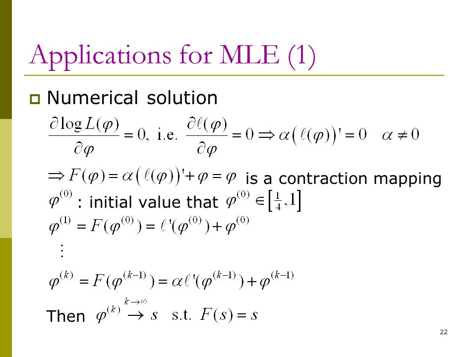 Applications for MLE (1)  Numerical solution is a contraction mapping : initial value that Then 22