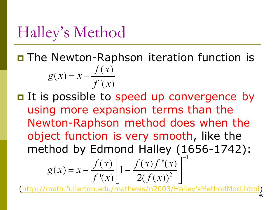 Halley's Method  The Newton-Raphson iteration function is  It is possible to speed up convergence by using more expansion terms than the Newton-Raph