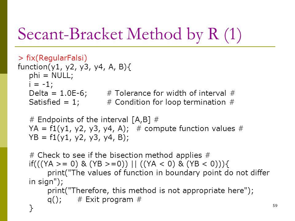 Secant-Bracket Method by R (1) > fix(RegularFalsi) function(y1, y2, y3, y4, A, B){ phi = NULL; i = -1; Delta = 1.0E-6;# Tolerance for width of interva