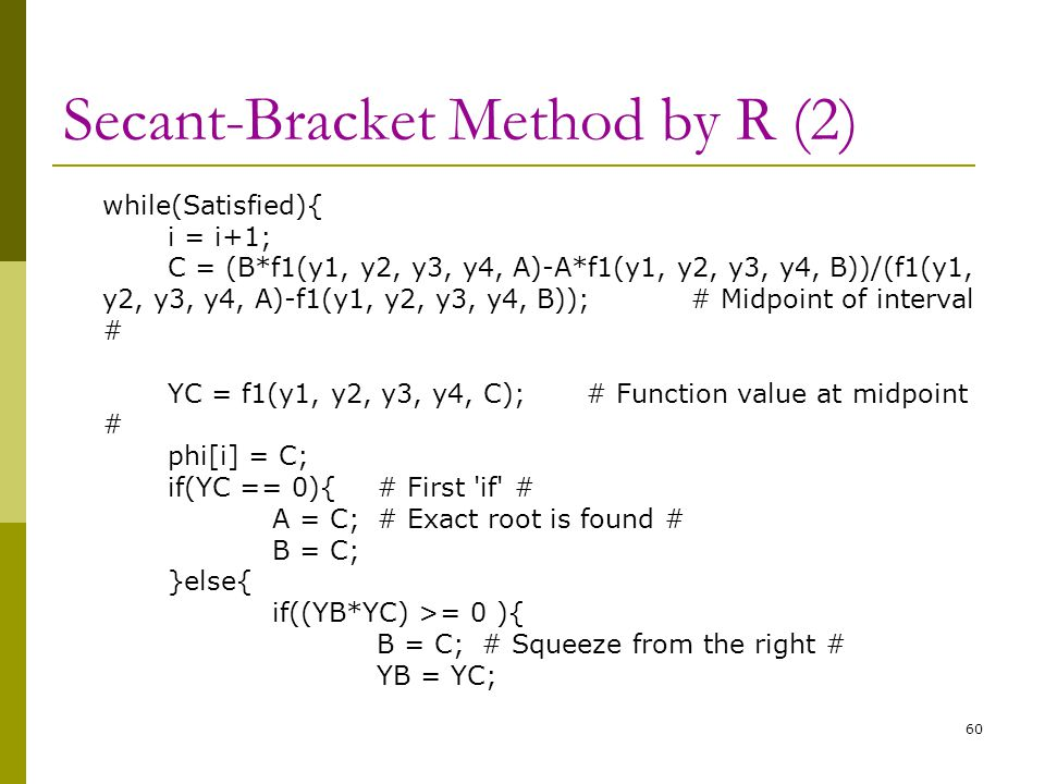 Secant-Bracket Method by R (2) while(Satisfied){ i = i+1; C = (B*f1(y1, y2, y3, y4, A)-A*f1(y1, y2, y3, y4, B))/(f1(y1, y2, y3, y4, A)-f1(y1, y2, y3,