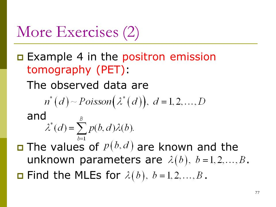 More Exercises (2)  Example 4 in the positron emission tomography (PET): The observed data are and  The values of are known and the unknown paramete