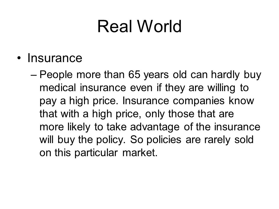 Real World Insurance –People more than 65 years old can hardly buy medical insurance even if they are willing to pay a high price. Insurance companies