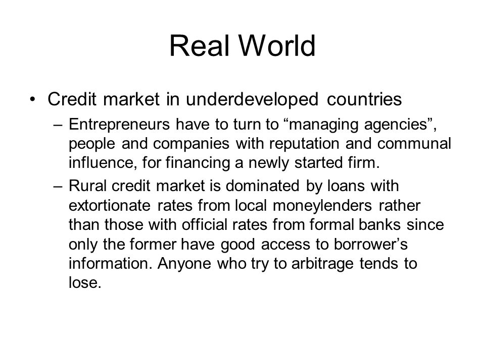 Real World Credit market in underdeveloped countries –Entrepreneurs have to turn to managing agencies , people and companies with reputation and communal influence, for financing a newly started firm.