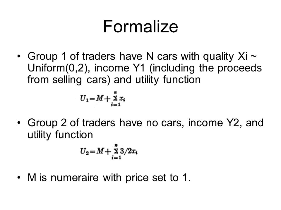 Formalize Group 1 of traders have N cars with quality Xi ~ Uniform(0,2), income Y1 (including the proceeds from selling cars) and utility function Group 2 of traders have no cars, income Y2, and utility function M is numeraire with price set to 1.
