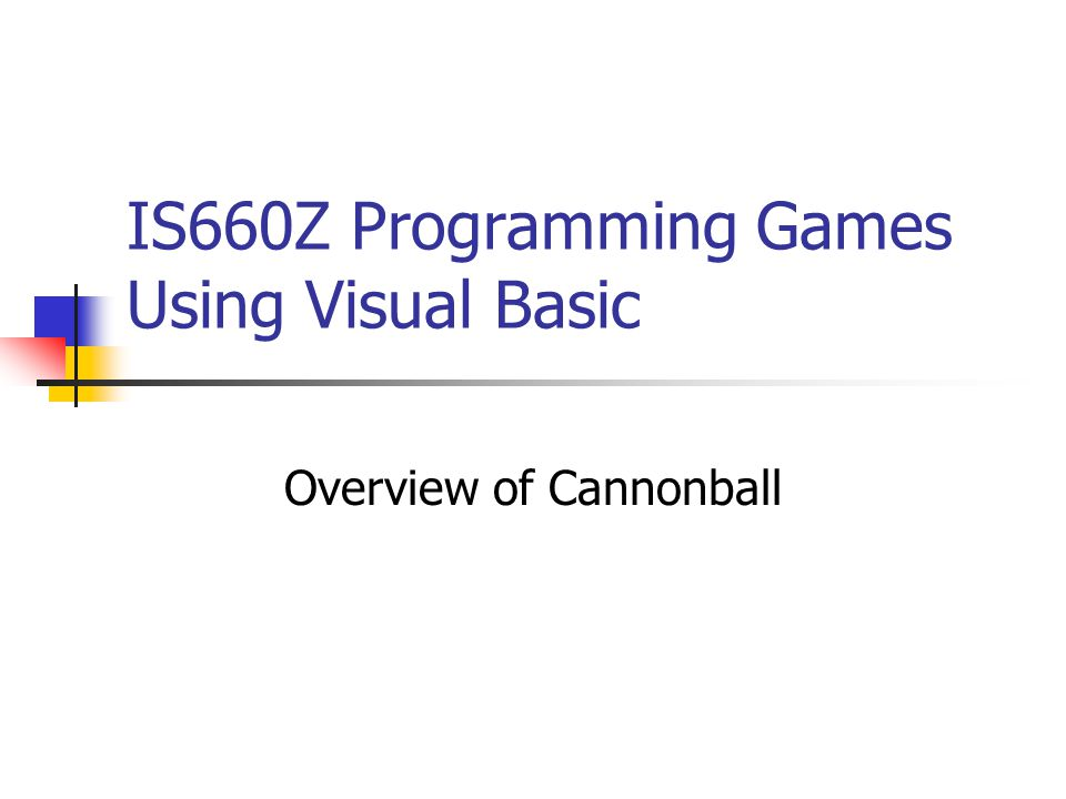 IS660Z Programming Games Using Visual Basic Overview of Cannonball