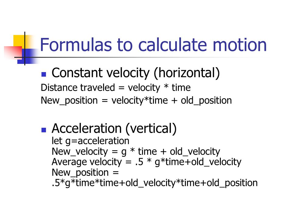 Formulas to calculate motion Constant velocity (horizontal) Distance traveled = velocity * time New_position = velocity*time + old_position Acceleration (vertical) let g=acceleration New_velocity = g * time + old_velocity Average velocity =.5 * g*time+old_velocity New_position =.5*g*time*time+old_velocity*time+old_position