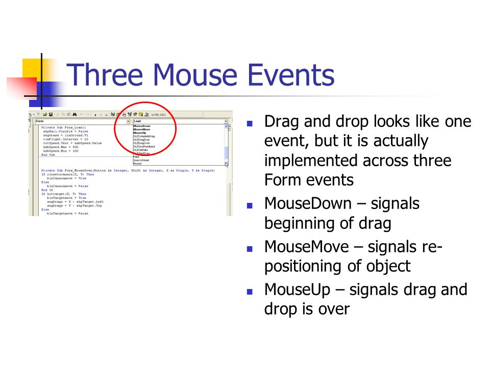 Three Mouse Events Drag and drop looks like one event, but it is actually implemented across three Form events MouseDown – signals beginning of drag MouseMove – signals re- positioning of object MouseUp – signals drag and drop is over