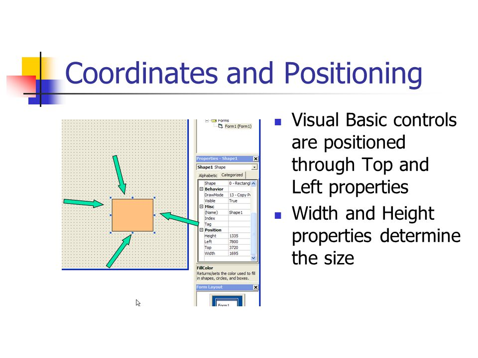Coordinates and Positioning Visual Basic controls are positioned through Top and Left properties Width and Height properties determine the size
