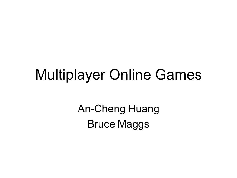 Multiplayer Online Games An-Cheng Huang Bruce Maggs
