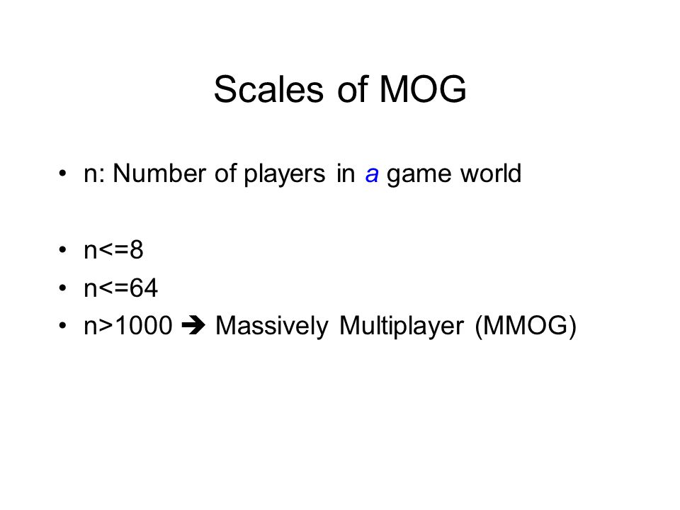 Scales of MOG n: Number of players in a game world n<=8 n<=64 n>1000  Massively Multiplayer (MMOG)