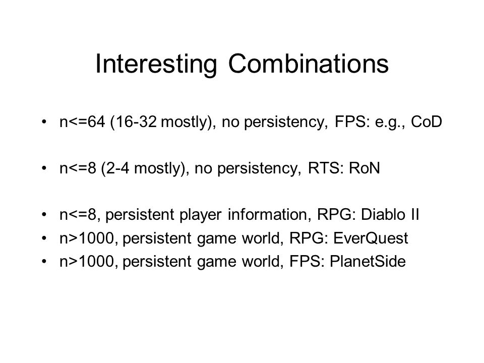 Interesting Combinations n<=64 (16-32 mostly), no persistency, FPS: e.g., CoD n<=8 (2-4 mostly), no persistency, RTS: RoN n<=8, persistent player information, RPG: Diablo II n>1000, persistent game world, RPG: EverQuest n>1000, persistent game world, FPS: PlanetSide