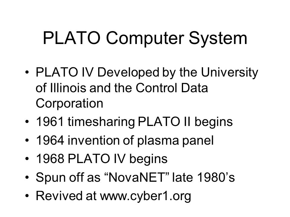 PLATO Computer System PLATO IV Developed by the University of Illinois and the Control Data Corporation 1961 timesharing PLATO II begins 1964 invention of plasma panel 1968 PLATO IV begins Spun off as NovaNET late 1980's Revived at