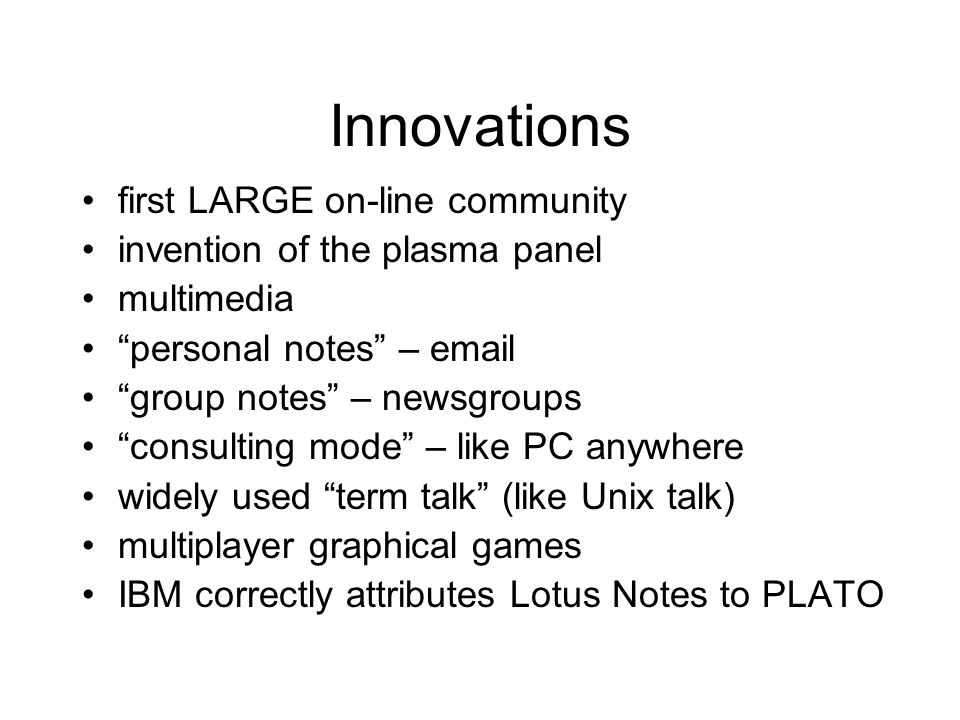 Innovations first LARGE on-line community invention of the plasma panel multimedia personal notes – email group notes – newsgroups consulting mode – like PC anywhere widely used term talk (like Unix talk) multiplayer graphical games IBM correctly attributes Lotus Notes to PLATO