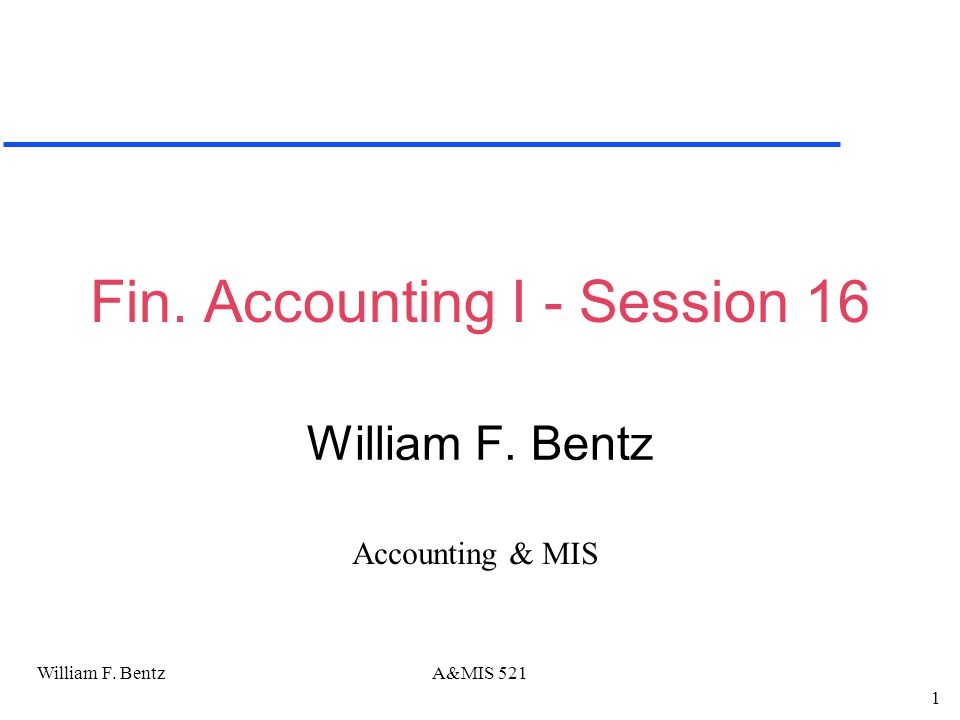 William F. Bentz 1 A&MIS 521 Fin. Accounting I - Session 16 William F. Bentz Accounting & MIS